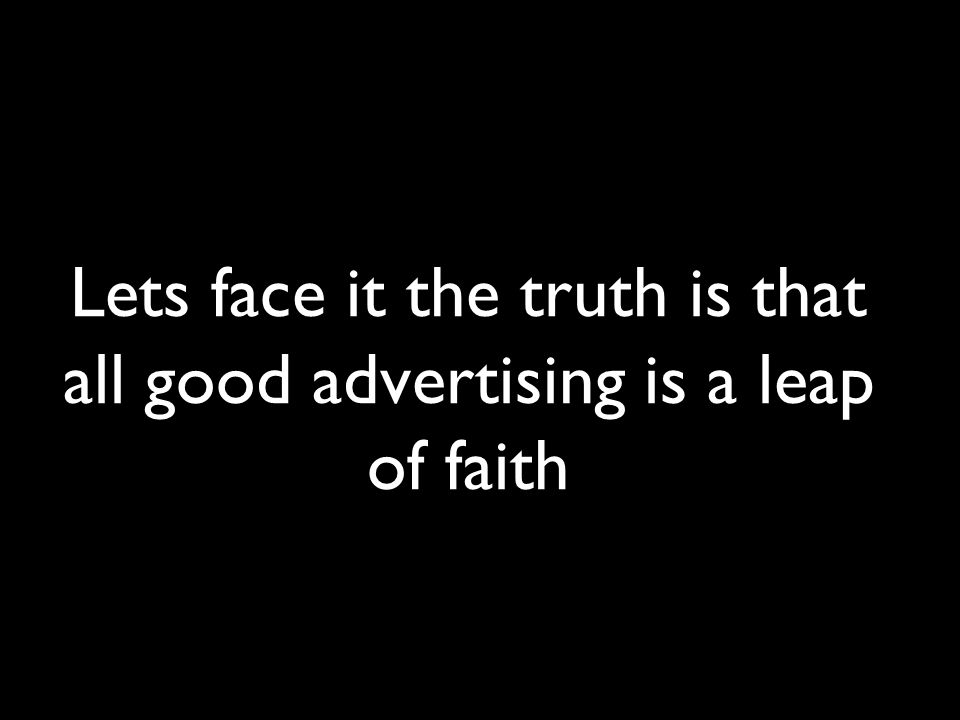 Lets face it the truth is that all good advertising is a leap of faith
