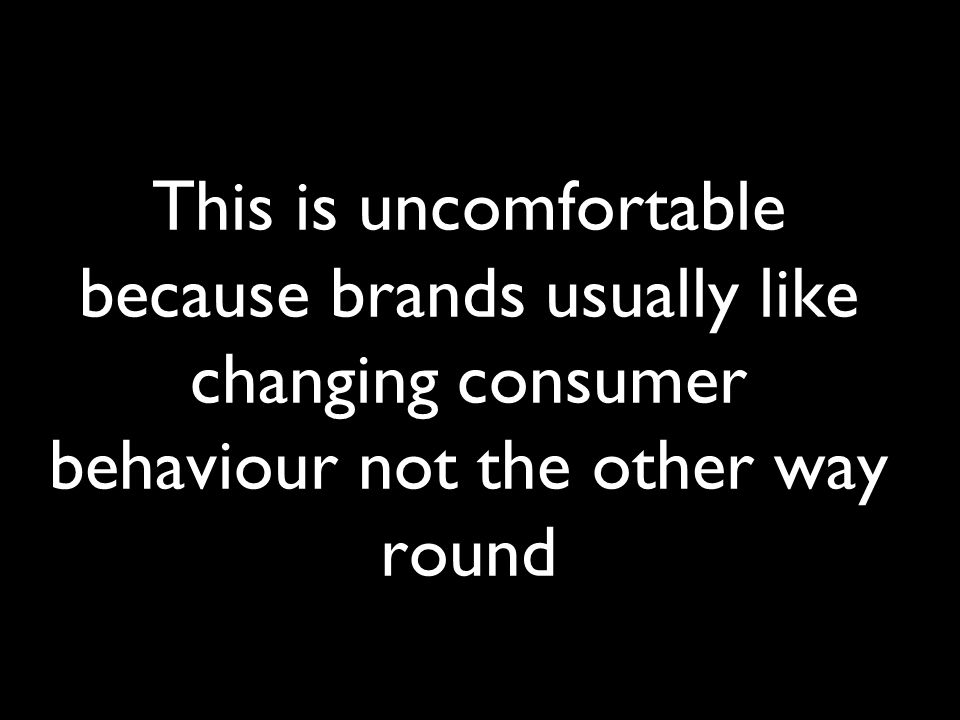 This is uncomfortable because brands usually like changing consumer behaviour not the other way round