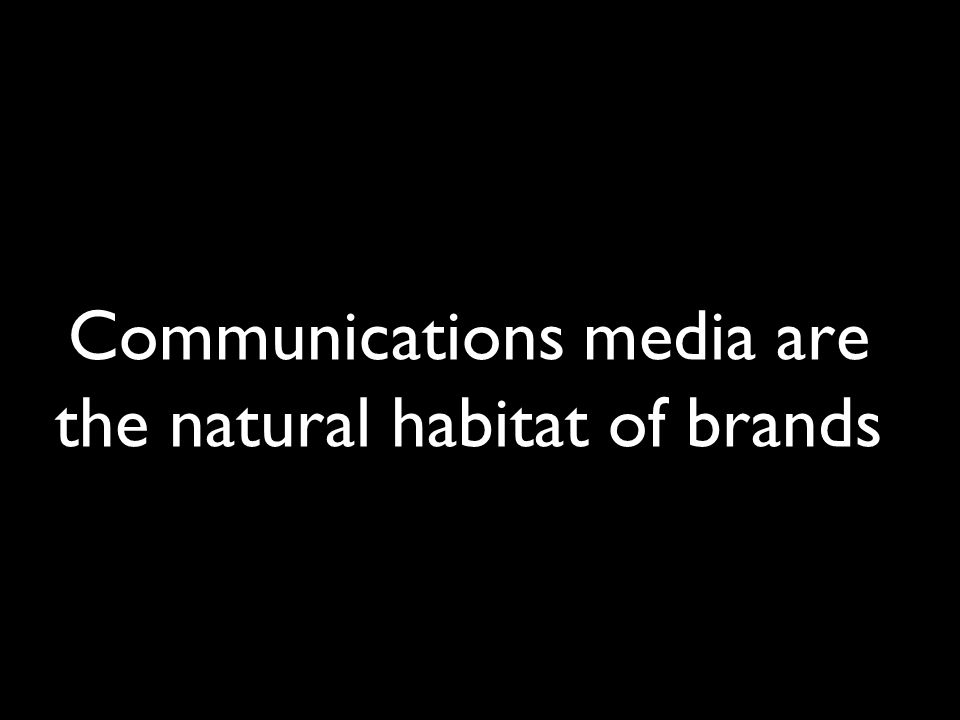 Communications media are the natural habitat of brands