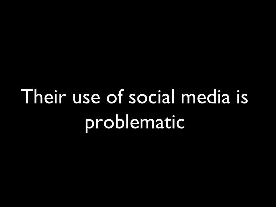Their use of social media is problematic