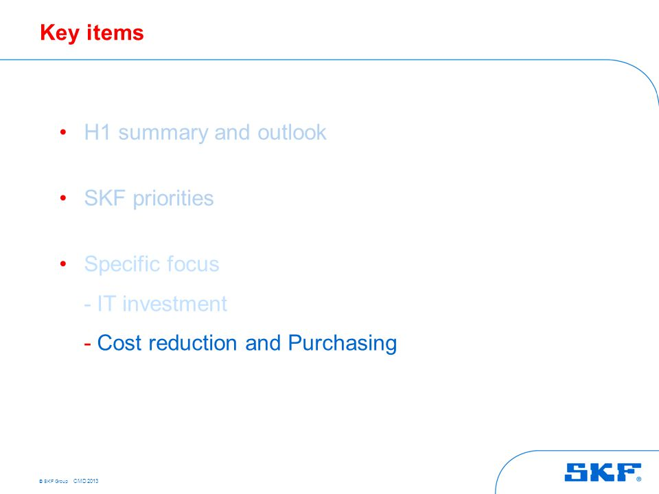 © SKF Group CMD 2013 Key items H1 summary and outlook SKF priorities Specific focus - IT investment - Cost reduction and Purchasing