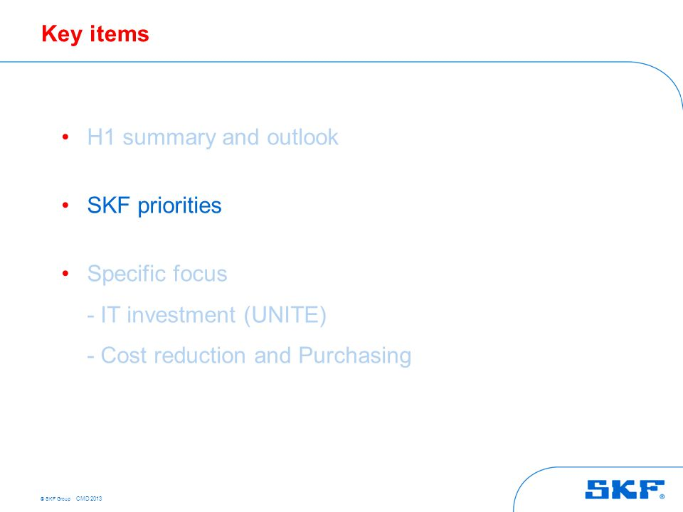© SKF Group CMD 2013 Key items H1 summary and outlook SKF priorities Specific focus - IT investment (UNITE) - Cost reduction and Purchasing