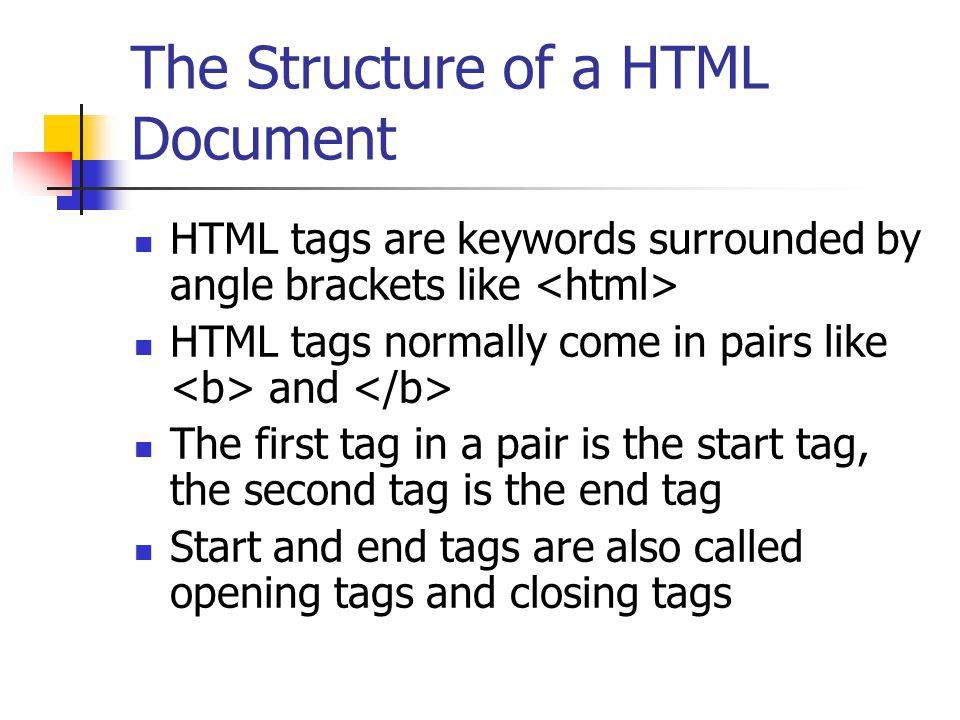 The Structure of a HTML Document Start tag, end tag and anything that is between them form an HTML element For example Hello world this is a paragraph