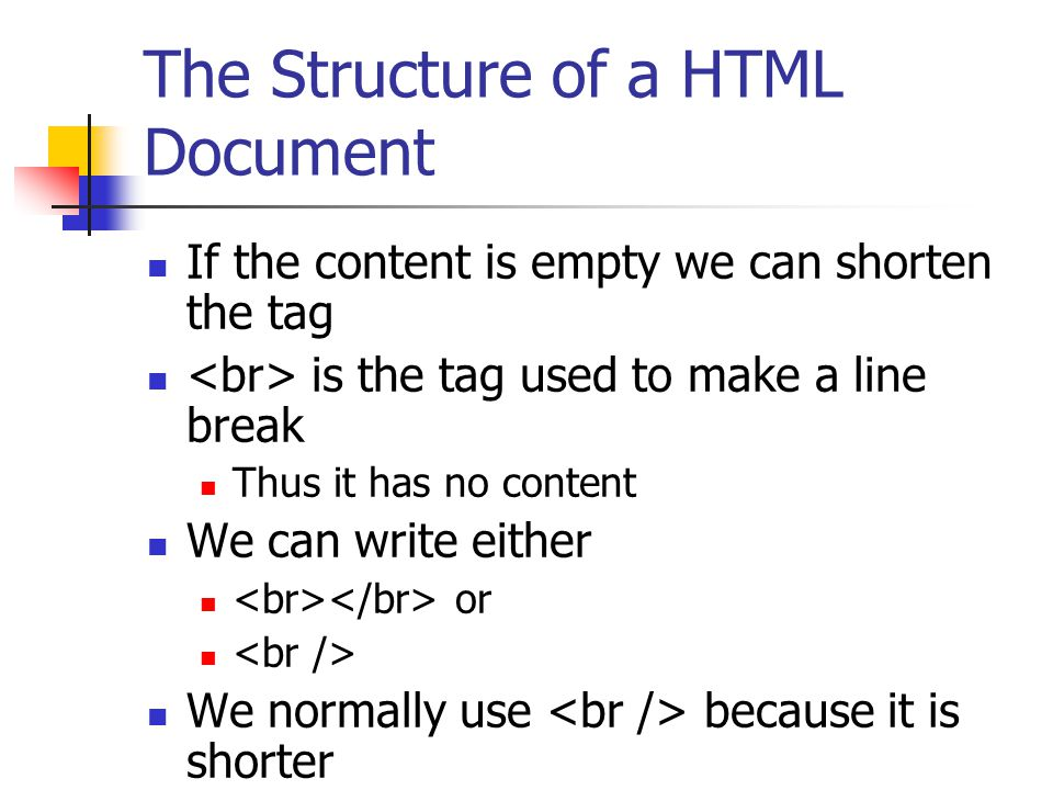 The Structure of a HTML Document HTML elements can have attributes Attributes provide additional information about an element Attributes are always specified in the start tag Attributes come in name/value pairs like: name= value