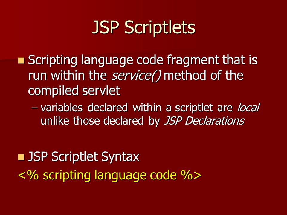 JSP Scriptlets Scripting language code fragment that is run within the service() method of the compiled servlet Scripting language code fragment that