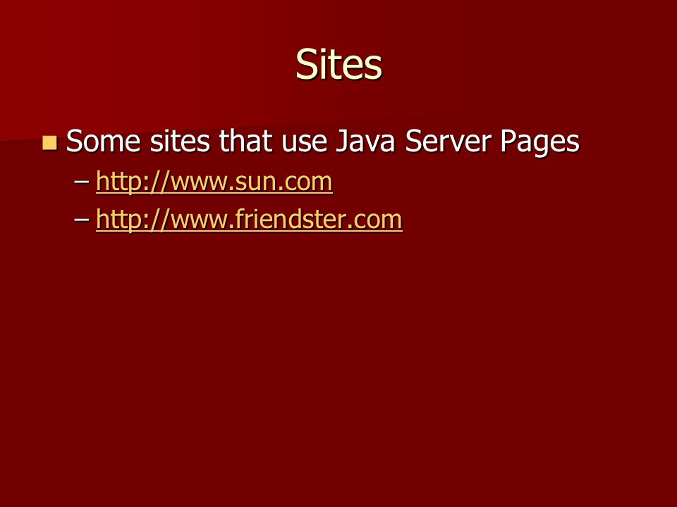 Sites Some sites that use Java Server Pages Some sites that use Java Server Pages –http://www.sun.com http://www.sun.com –http://www.friendster.com ht