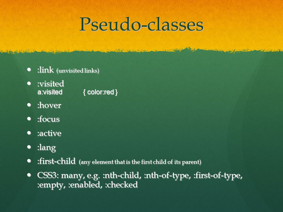 Pseudo-classes :link (unvisited links) :link (unvisited links) :visited :visited a:visited{ color:red } :hover :hover :focus :focus :active :active :lang :lang :first-child (any element that is the first child of its parent) :first-child (any element that is the first child of its parent) CSS3: many, e.g.