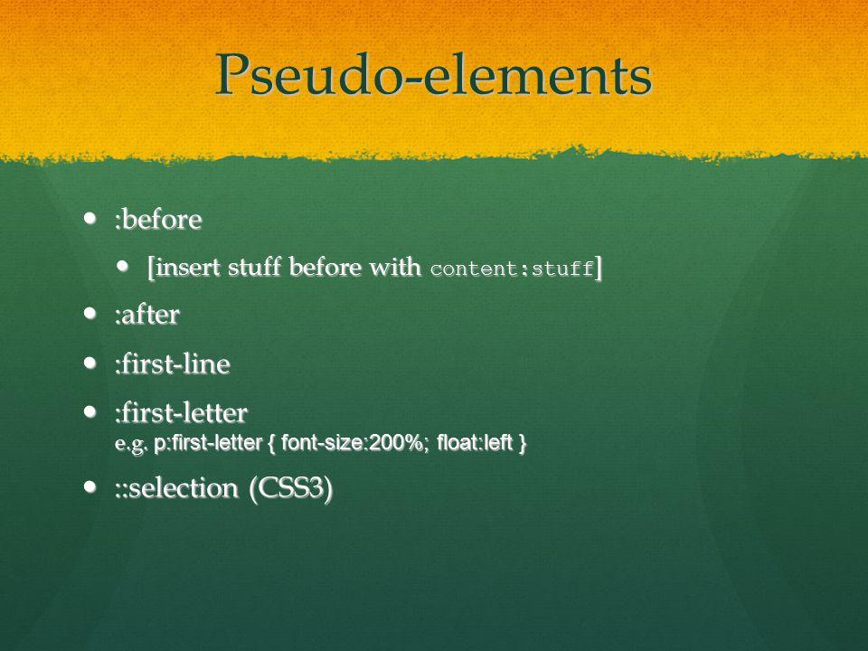 Pseudo-elements :before :before [insert stuff before with content:stuff ] [insert stuff before with content:stuff ] :after :after :first-line :first-line :first-letter :first-letter e.g.