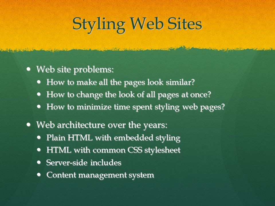 Styling Web Sites Web site problems: Web site problems: How to make all the pages look similar.