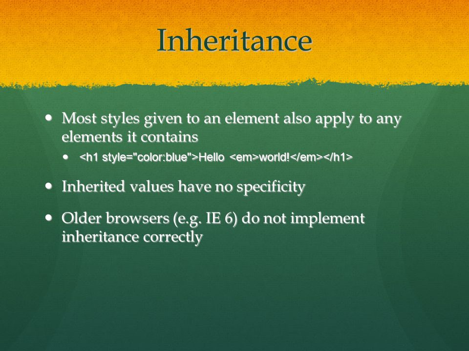 Inheritance Most styles given to an element also apply to any elements it contains Most styles given to an element also apply to any elements it contains Hello world.