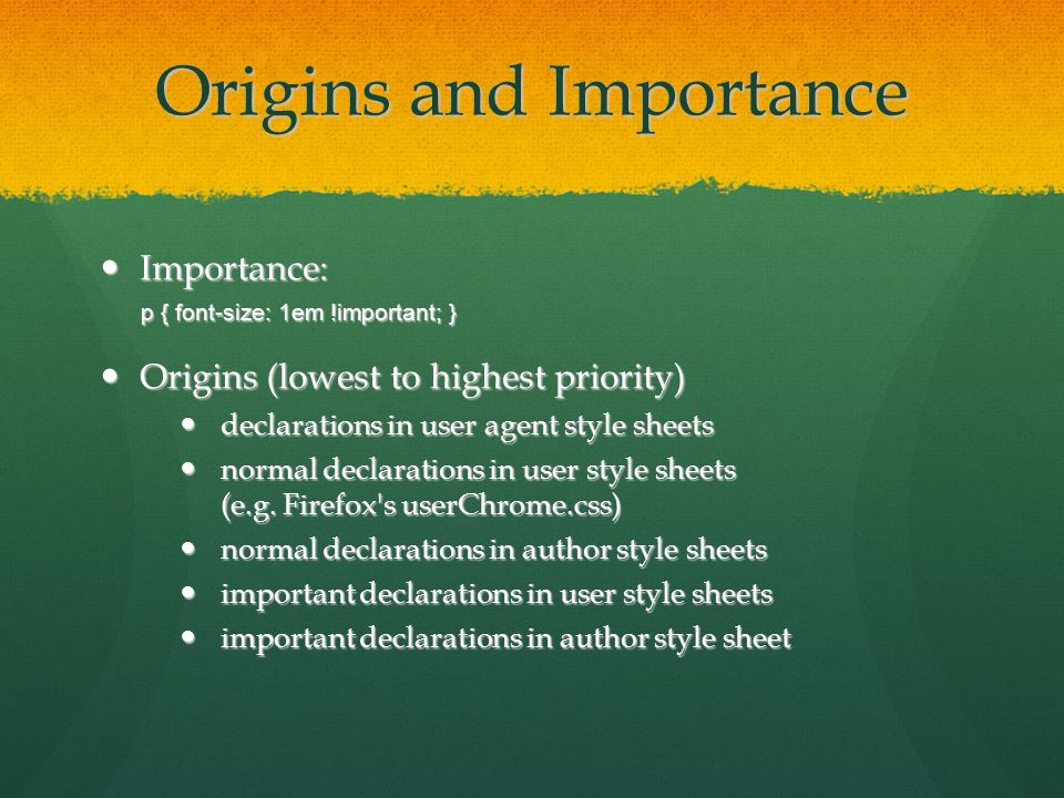 Origins and Importance Importance: Importance: p { font-size: 1em !important; } Origins (lowest to highest priority) Origins (lowest to highest priority) declarations in user agent style sheets declarations in user agent style sheets normal declarations in user style sheets (e.g.