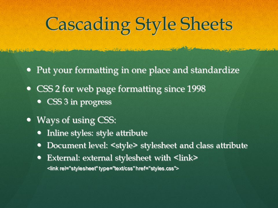 Cascading Style Sheets Put your formatting in one place and standardize Put your formatting in one place and standardize CSS 2 for web page formatting since 1998 CSS 2 for web page formatting since 1998 CSS 3 in progress CSS 3 in progress Ways of using CSS: Ways of using CSS: Inline styles: style attribute Inline styles: style attribute Document level: stylesheet and class attribute Document level: stylesheet and class attribute External: external stylesheet with External: external stylesheet with
