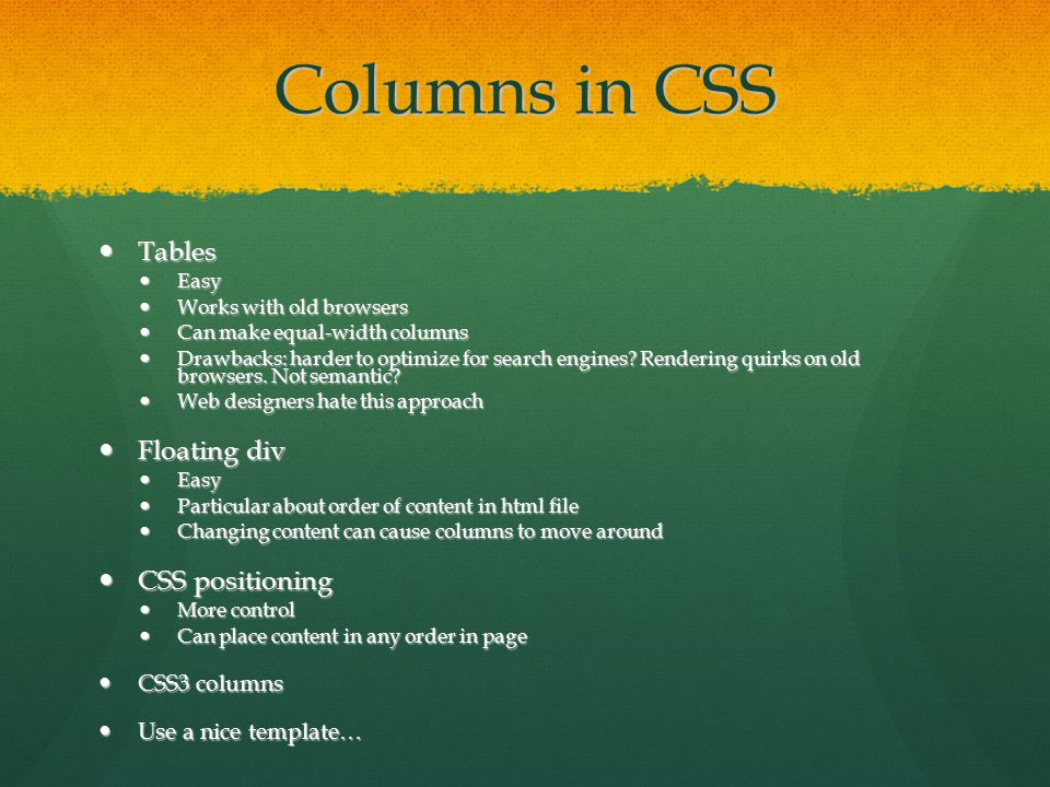 Columns in CSS Tables Tables Easy Easy Works with old browsers Works with old browsers Can make equal-width columns Can make equal-width columns Drawbacks: harder to optimize for search engines.