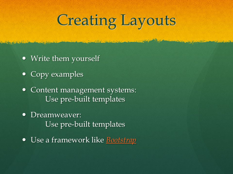 Creating Layouts Write them yourself Write them yourself Copy examples Copy examples Content management systems: Use pre-built templates Content management systems: Use pre-built templates Dreamweaver: Use pre-built templates Dreamweaver: Use pre-built templates Use a framework like Bootstrap Use a framework like Bootstrap Bootstrap
