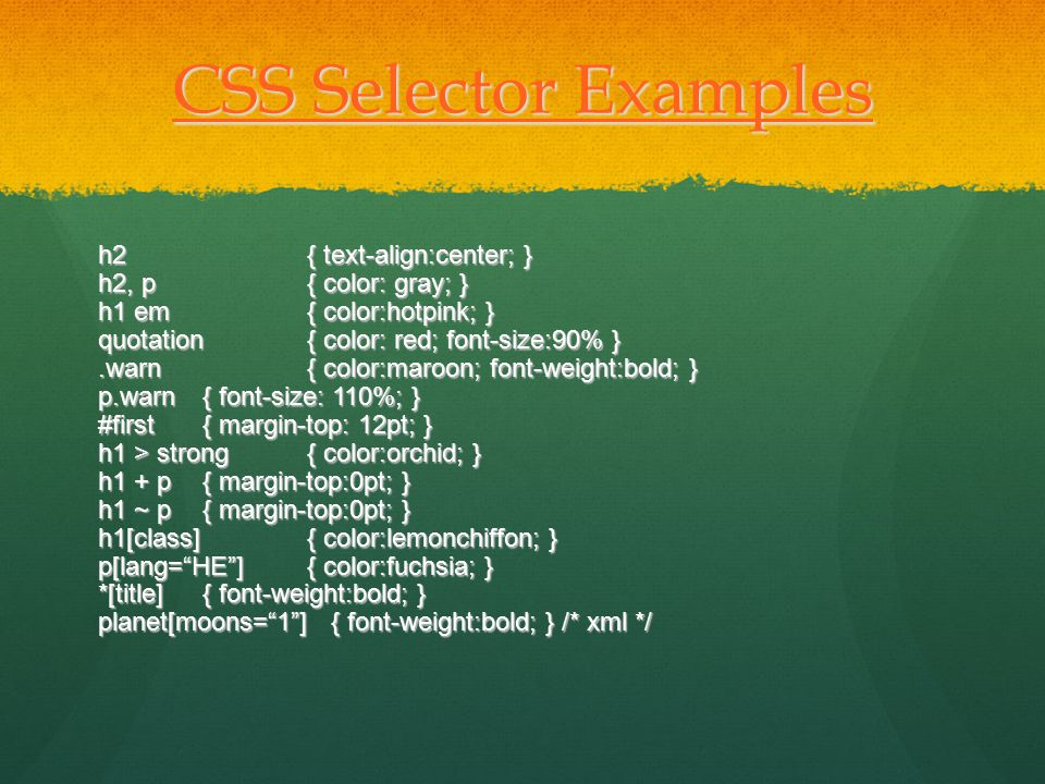 CSS Selector Examples CSS Selector Examples h2{ text-align:center; } h2, p{ color: gray; } h1 em{ color:hotpink; } quotation{ color: red; font-size:90% }.warn{ color:maroon; font-weight:bold; } p.warn { font-size: 110%; } #first { margin-top: 12pt; } h1 > strong { color:orchid; } h1 + p { margin-top:0pt; } h1 ~ p { margin-top:0pt; } h1[class] { color:lemonchiffon; } p[lang= HE ]{ color:fuchsia; } *[title] { font-weight:bold; } planet[moons= 1 ] { font-weight:bold; } /* xml */