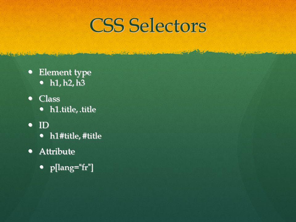 CSS Selectors Element type Element type h1, h2, h3 h1, h2, h3 Class Class h1.title,.title h1.title,.title ID ID h1#title, #title h1#title, #title Attribute Attribute p[lang= fr ] p[lang= fr ]