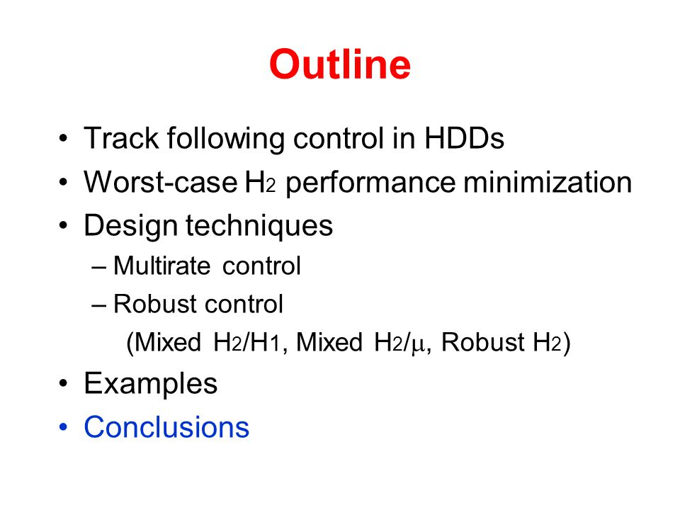 Outline Track following control in HDDs Worst-case H 2 performance minimization Design techniques –Multirate control –Robust control (Mixed H 2 /H 1, Mixed H 2 / , Robust H 2 ) Examples Conclusions