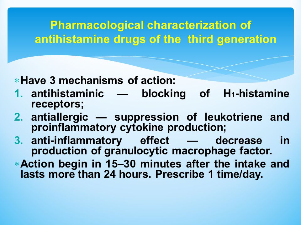  Have 3 mechanisms of action: 1.antihistaminic — blocking of Н 1 -histamine receptors; 2.antiallergic — suppression of leukotriene and proinflammatory cytokine production; 3.anti-inflammatory effect — decrease in production of granulocytic macrophage factor.