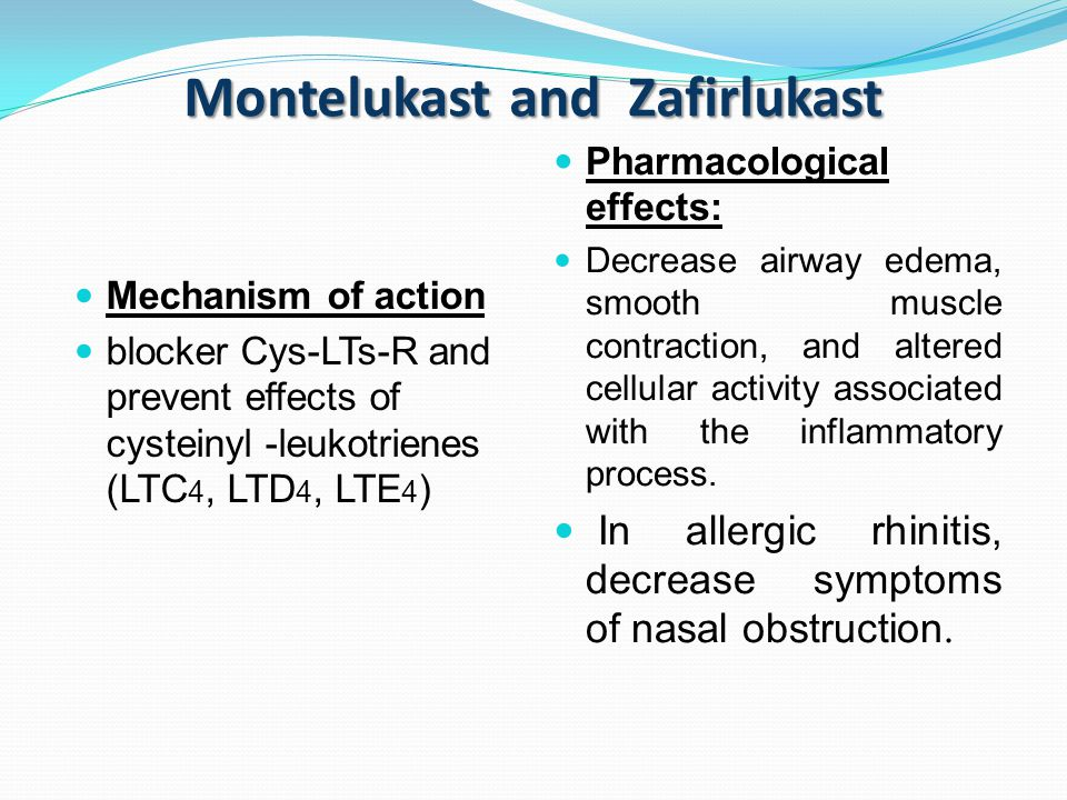 Montelukast and Zafirlukast Mechanism of action blocker Cys-LTs-R and prevent effects of cysteinyl -leukotrienes (LTC 4, LTD 4, LTE 4 ) Pharmacological effects: Decrease airway edema, smooth muscle contraction, and altered cellular activity associated with the inflammatory process.