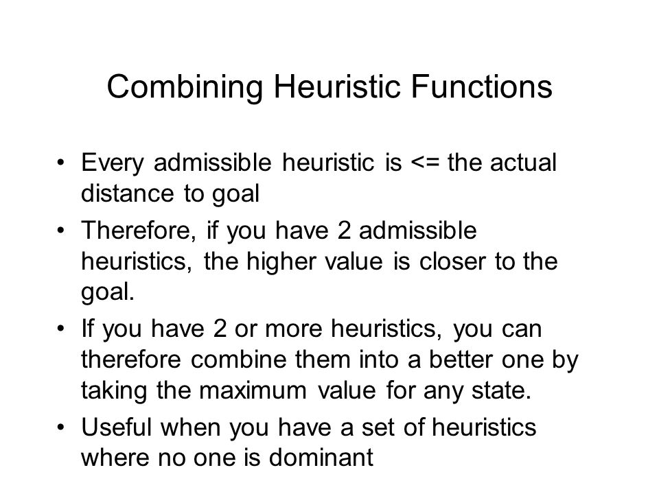 Combining Heuristic Functions Every admissible heuristic is <= the actual distance to goal Therefore, if you have 2 admissible heuristics, the higher
