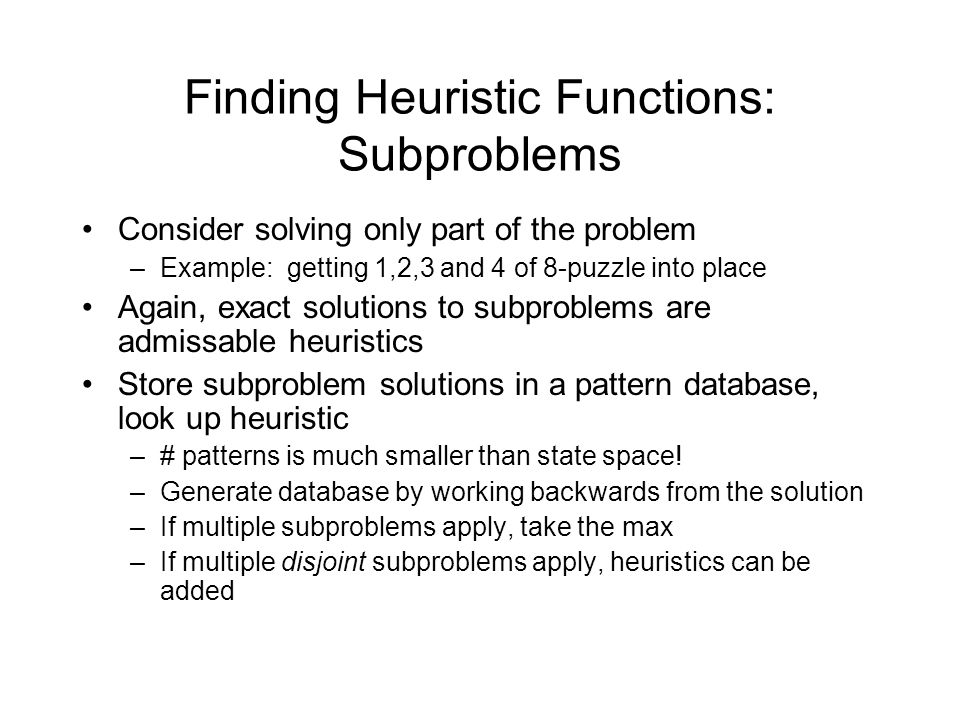 Finding Heuristic Functions: Subproblems Consider solving only part of the problem –Example: getting 1,2,3 and 4 of 8-puzzle into place Again, exact s