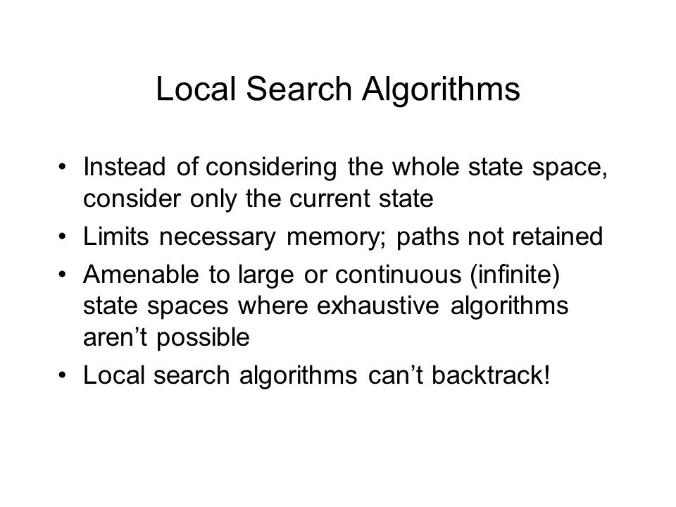 Local Search Algorithms Instead of considering the whole state space, consider only the current state Limits necessary memory; paths not retained Amen