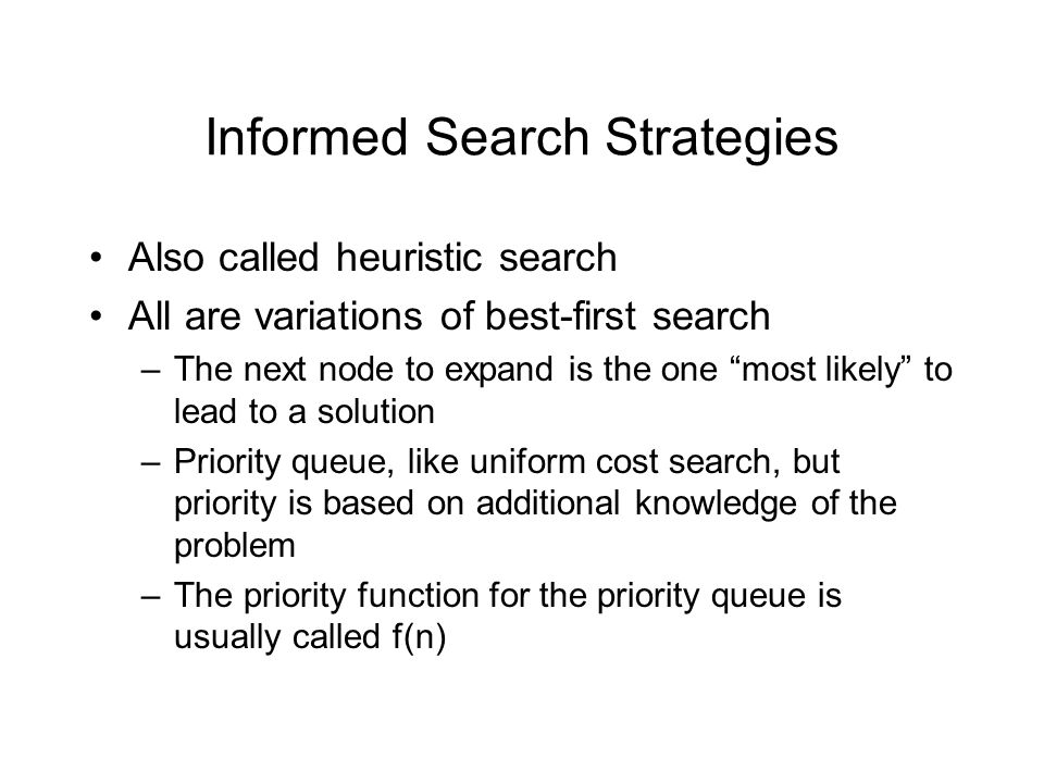 "Informed Search Strategies Also called heuristic search All are variations of best-first search –The next node to expand is the one ""most likely"" to l"