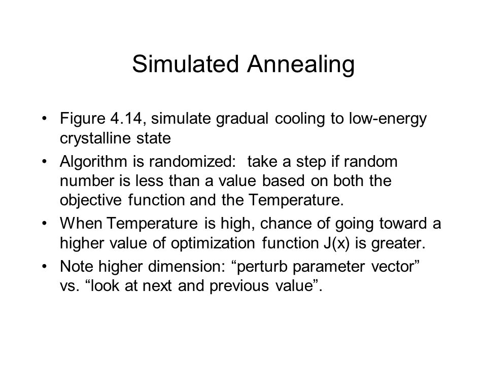 Simulated Annealing Figure 4.14, simulate gradual cooling to low-energy crystalline state Algorithm is randomized: take a step if random number is les
