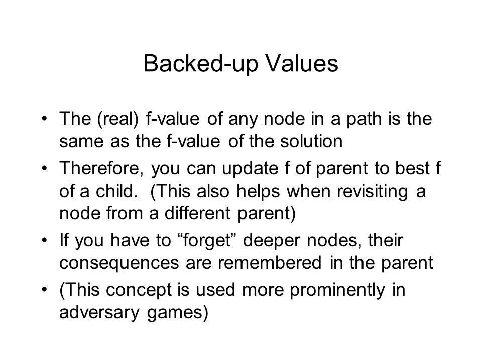 Backed-up Values The (real) f-value of any node in a path is the same as the f-value of the solution Therefore, you can update f of parent to best f o