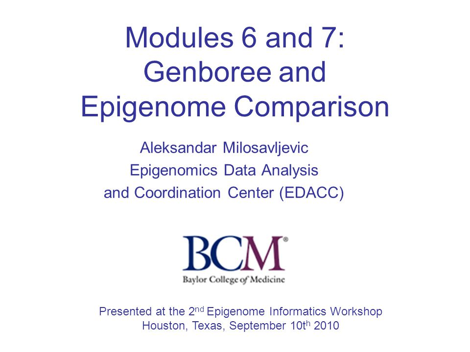 Modules 6 and 7: Genboree and Epigenome Comparison Aleksandar Milosavljevic Epigenomics Data Analysis and Coordination Center (EDACC) Presented at the 2 nd Epigenome Informatics Workshop Houston, Texas, September 10t h 2010