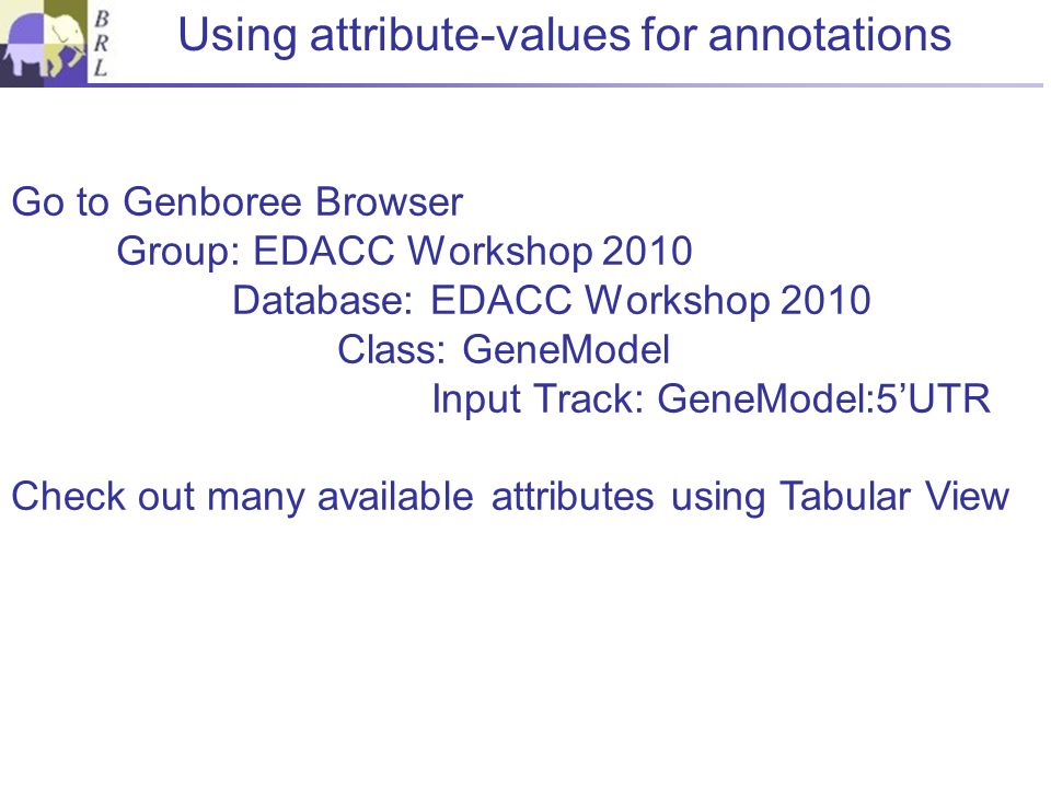 Using attribute-values for annotations Go to Genboree Browser Group: EDACC Workshop 2010 Database: EDACC Workshop 2010 Class: GeneModel Input Track: GeneModel:5'UTR Check out many available attributes using Tabular View