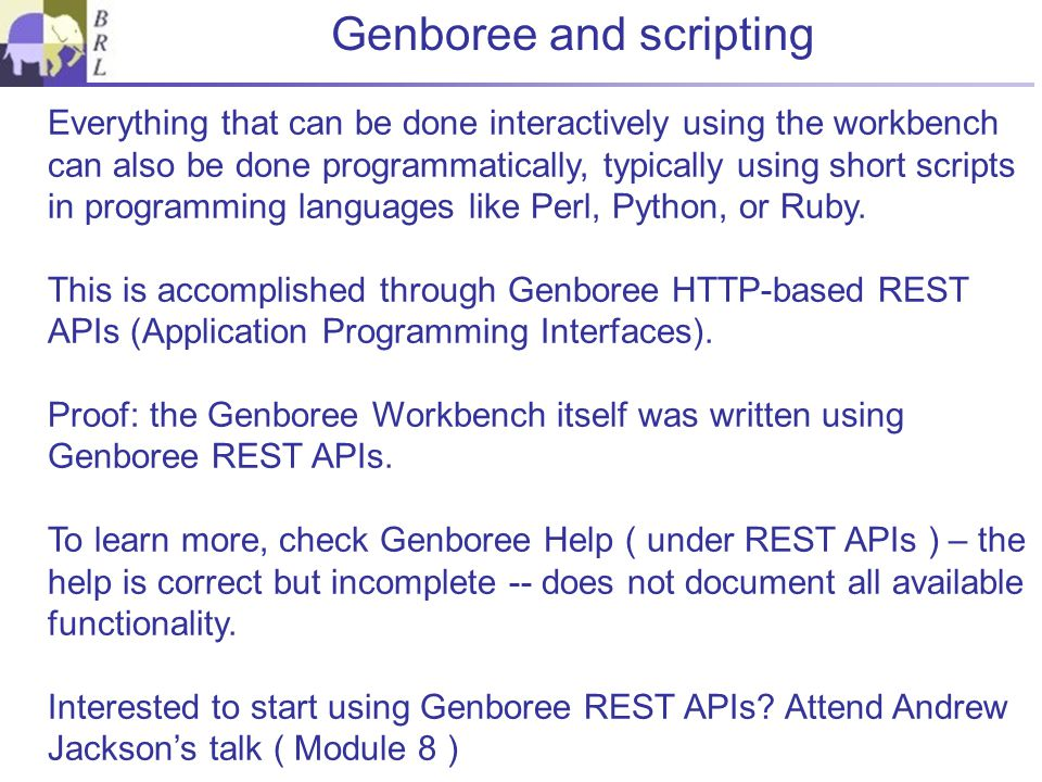 Genboree and scripting Everything that can be done interactively using the workbench can also be done programmatically, typically using short scripts in programming languages like Perl, Python, or Ruby.