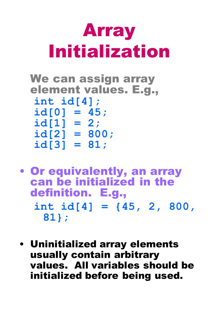 Array Initialization We can assign array element values. E.g., int id[4]; id[0] = 45; id[1] = 2; id[2] = 800; id[3] = 81; Or equivalently, an array ca