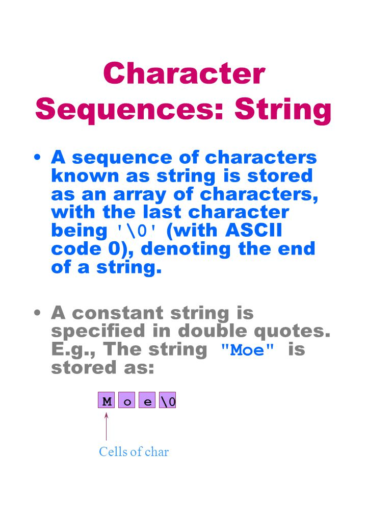 Character Sequences: String A sequence of characters known as string is stored as an array of characters, with the last character being '\0' (with ASC