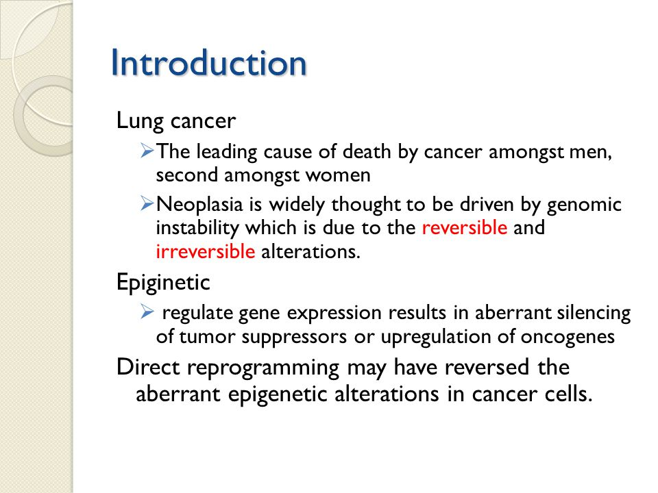 Introduction Lung cancer  The leading cause of death by cancer amongst men, second amongst women  Neoplasia is widely thought to be driven by genomic instability which is due to the reversible and irreversible alterations.