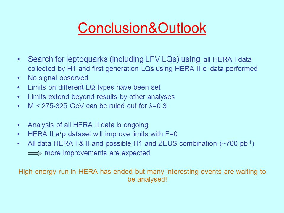 Conclusion&Outlook Search for leptoquarks (including LFV LQs) using all HERA I data collected by H1 and first generation LQs using HERA II e - data performed No signal observed Limits on different LQ types have been set Limits extend beyond results by other analyses M < 275-325 GeV can be ruled out for λ=0.3 Analysis of all HERA II data is ongoing HERA II e + p dataset will improve limits with F=0 All data HERA I & II and possible H1 and ZEUS combination (~700 pb -1 ) more improvements are expected High energy run in HERA has ended but many interesting events are waiting to be analysed!