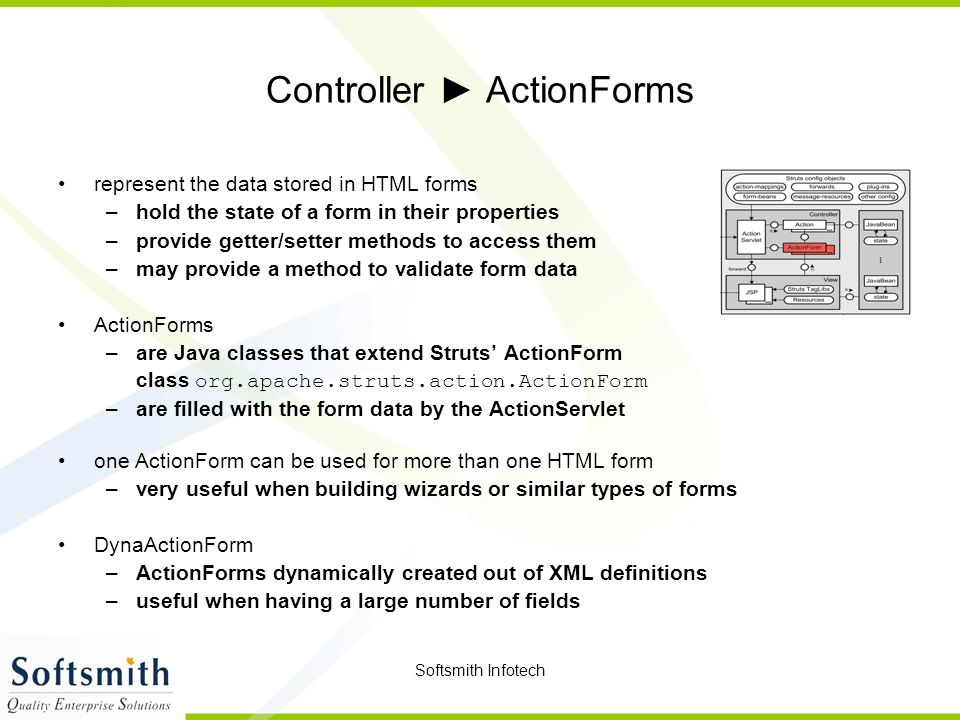 Softsmith Infotech Controller ► ActionForms represent the data stored in HTML forms –hold the state of a form in their properties –provide getter/setter methods to access them –may provide a method to validate form data ActionForms –are Java classes that extend Struts' ActionForm class org.apache.struts.action.ActionForm –are filled with the form data by the ActionServlet one ActionForm can be used for more than one HTML form –very useful when building wizards or similar types of forms DynaActionForm –ActionForms dynamically created out of XML definitions –useful when having a large number of fields