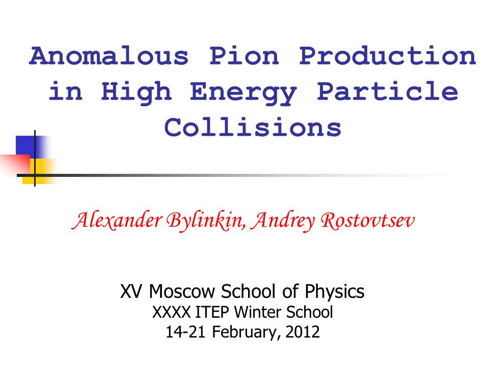 Anomalous Pion Production in High Energy Particle Collisions Alexander Bylinkin, Andrey Rostovtsev XV Moscow School of Physics XXXX ITEP Winter School 14-21 February, 2012