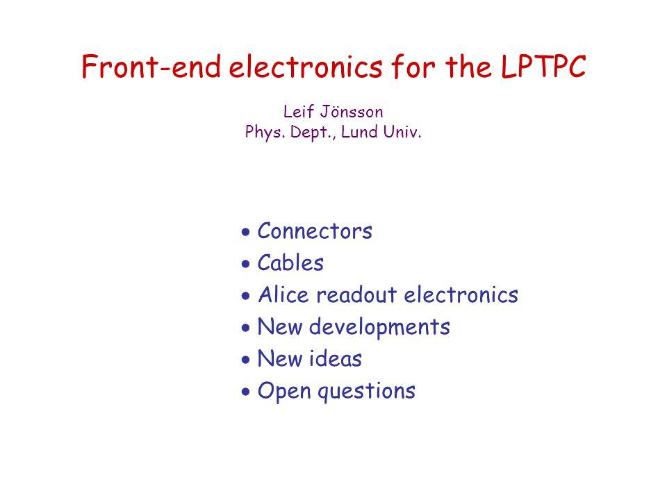 Front-end electronics for the LPTPC  Connectors  Cables  Alice readout electronics  New developments  New ideas  Open questions Leif Jönsson Phys.