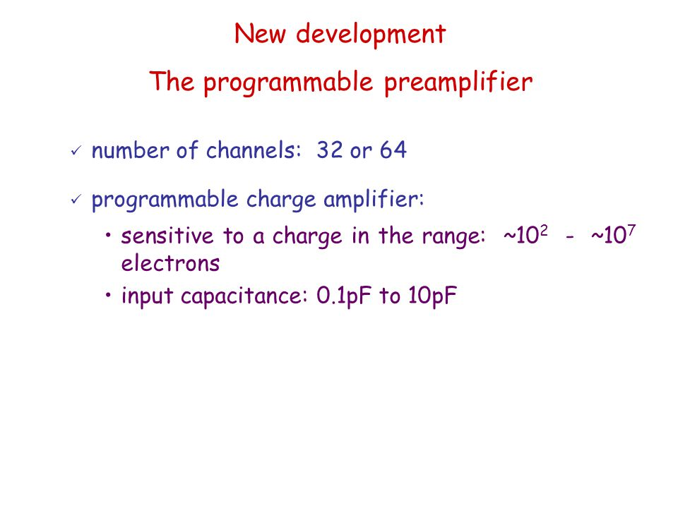 number of channels: 32 or 64 programmable charge amplifier: sensitive to a charge in the range: ~10 2 - ~10 7 electrons input capacitance: 0.1pF to 10pF New development The programmable preamplifier