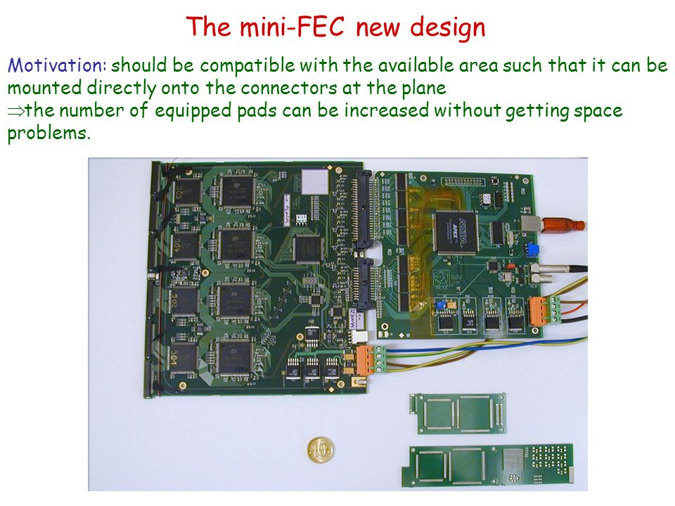 The mini-FEC new design Motivation: should be compatible with the available area such that it can be mounted directly onto the connectors at the plane  the number of equipped pads can be increased without getting space problems.