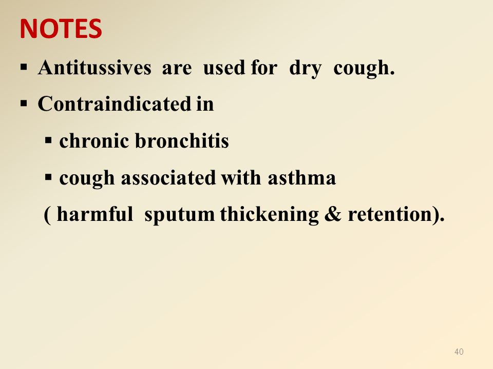 NOTES  Antitussives are used for dry cough.  Contraindicated in  chronic bronchitis  cough associated with asthma ( harmful sputum thickening & re