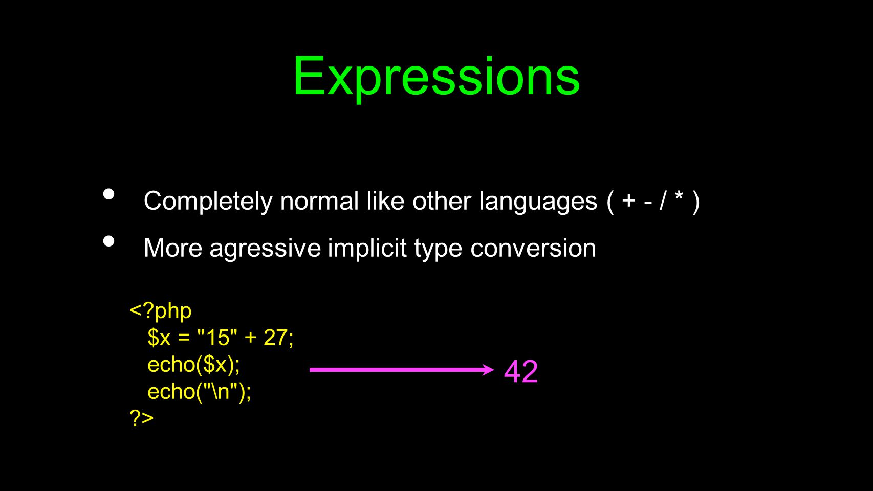 Expressions Completely normal like other languages ( + - / * ) More agressive implicit type conversion < php $x = 15 + 27; echo($x); echo( \n ); > 42