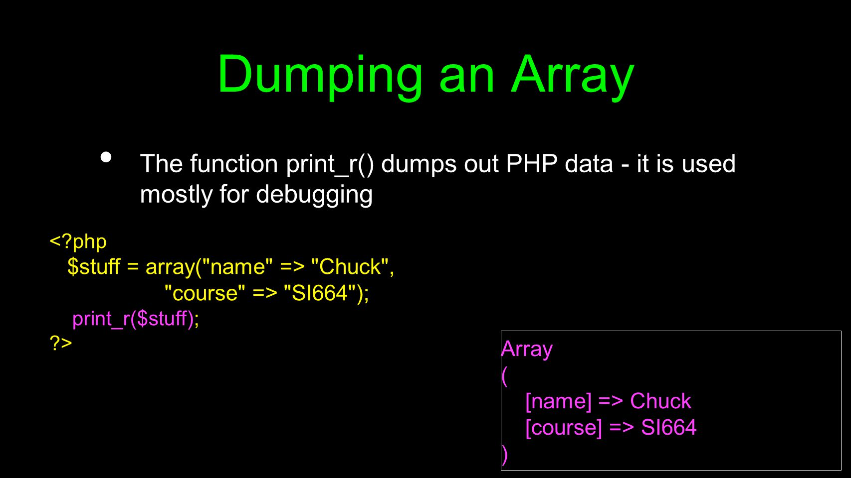 Dumping an Array The function print_r() dumps out PHP data - it is used mostly for debugging < php $stuff = array( name => Chuck , course => SI664 ); print_r($stuff); > Array ( [name] => Chuck [course] => SI664 )