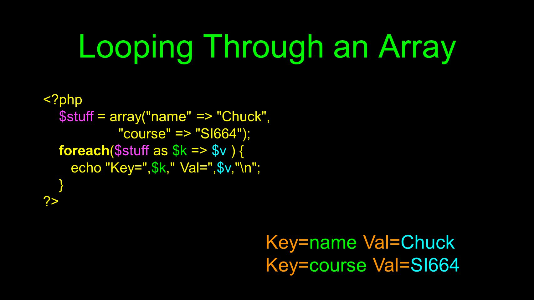 Looping Through an Array < php $stuff = array( name => Chuck , course => SI664 ); foreach($stuff as $k => $v ) { echo Key= ,$k, Val= ,$v, \n ; } > Key=name Val=Chuck Key=course Val=SI664
