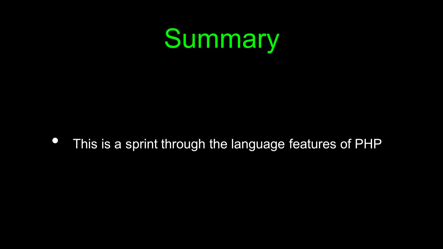 Summary This is a sprint through the language features of PHP