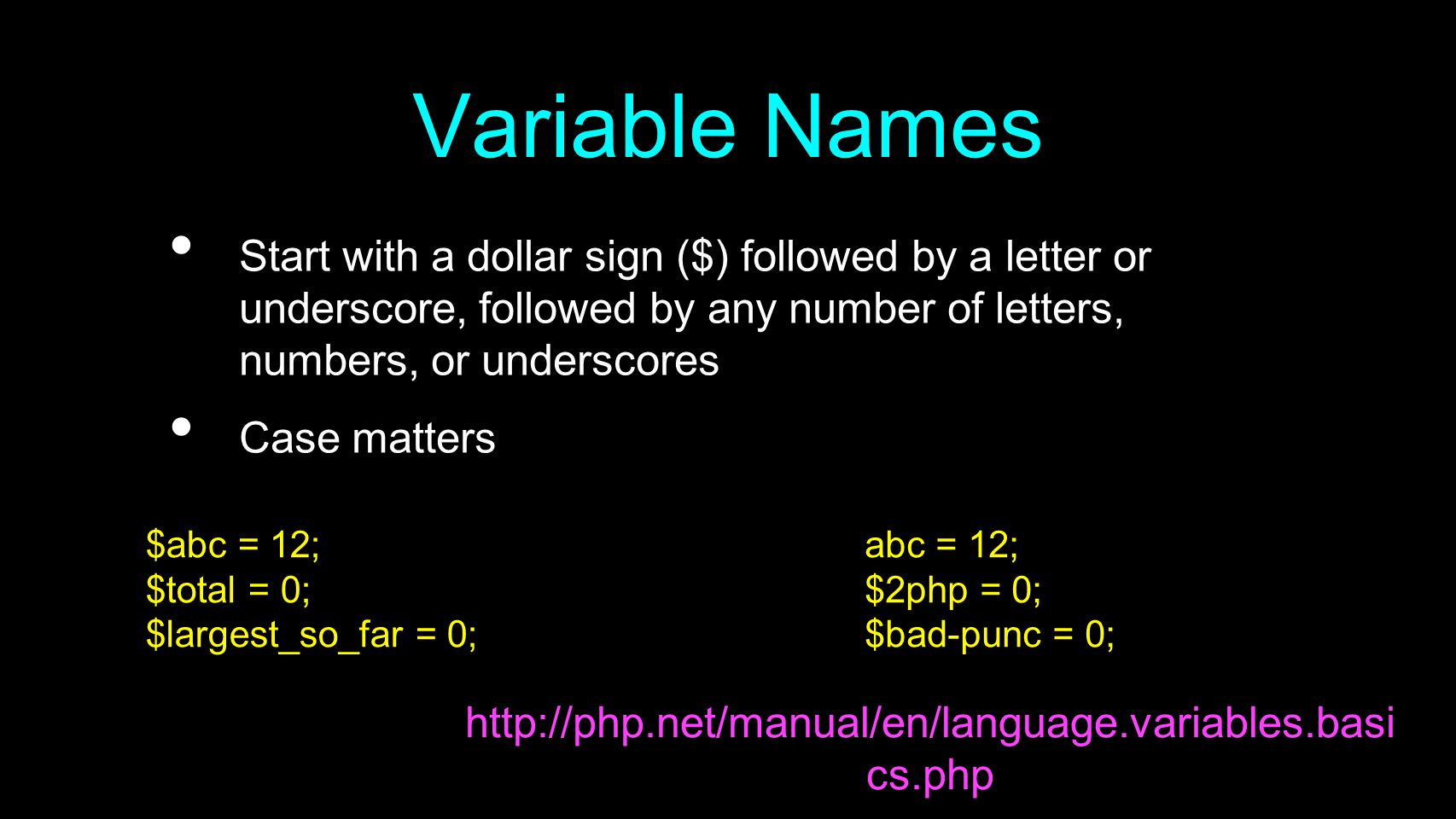Variable Names Start with a dollar sign ($) followed by a letter or underscore, followed by any number of letters, numbers, or underscores Case matters http://php.net/manual/en/language.variables.basi cs.php $abc = 12; $total = 0; $largest_so_far = 0; abc = 12; $2php = 0; $bad-punc = 0;