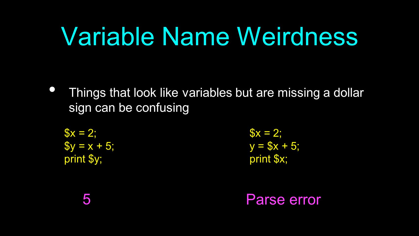 Variable Name Weirdness Things that look like variables but are missing a dollar sign can be confusing $x = 2; $y = x + 5; print $y; $x = 2; y = $x + 5; print $x; 5 Parse error