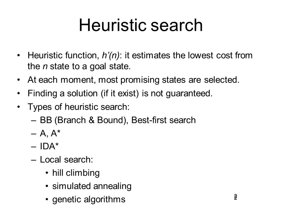 2 Heuristic search Heuristic function, h'(n): it estimates the lowest cost from the n state to a goal state. At each moment, most promising states are