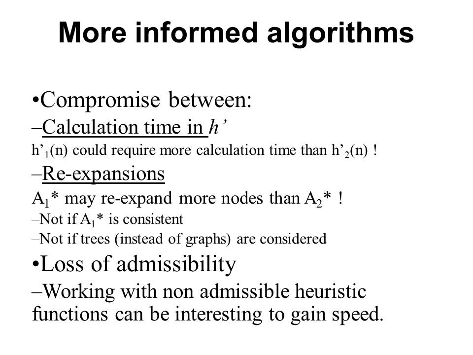 More informed algorithms Compromise between: –Calculation time in h' h' 1 (n) could require more calculation time than h' 2 (n) ! –Re-expansions A 1 *